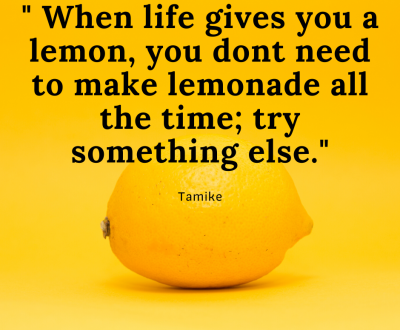 _Step outside the box. When life gives you lemons; you dont need to make lemonade all the time._